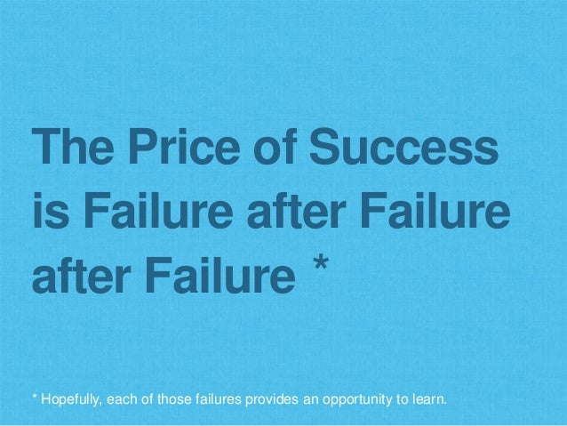 The Price of Success is Failure after Failure after Failure * Hopefully, each of those failures provides an opportunity to...
