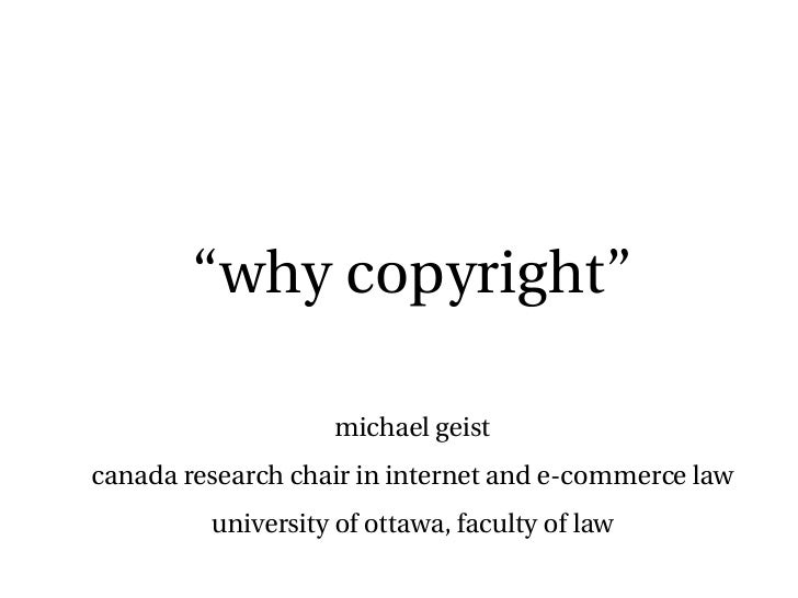 """"""" why copyright"""" michael geist canada research chair in internet and e-commerce law university of ottawa, faculty of law"""