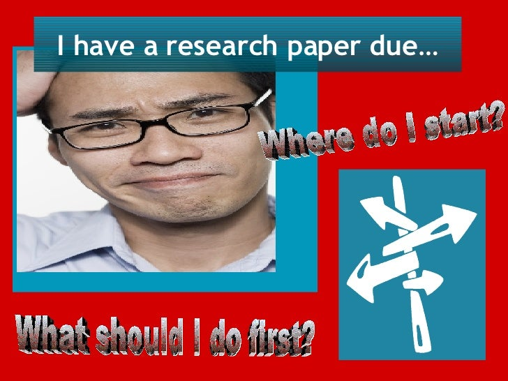 I have a research paper due… Where do I start?  What should I do first?