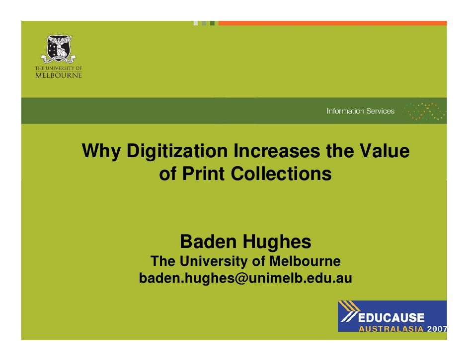 Why Digitization Increases the Value        of Print Collections              Baden Hughes        The University of Melbou...