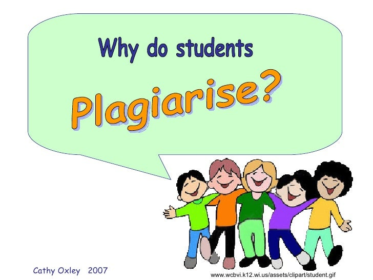 Why do students Plagiarise? www.wcbvi.k12.wi.us/assets/clipart/student.gif  Cathy Oxley  2007