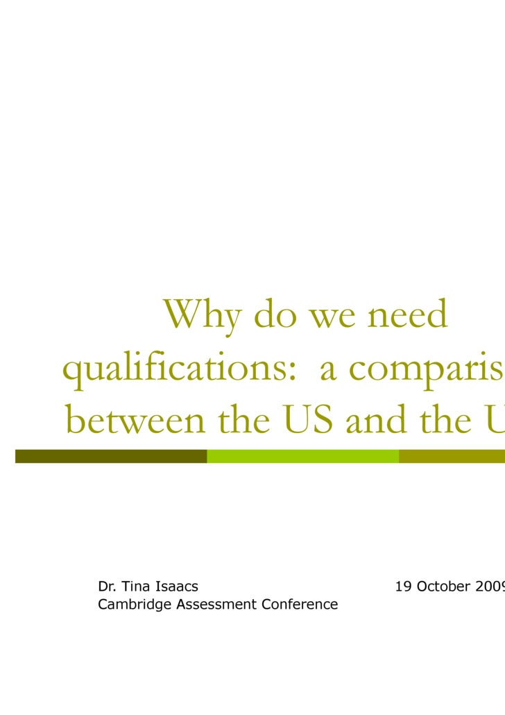 Why do we need qualifications:  a comparison between the US and the UK Dr. Tina Isaacs  19 October 2009 Cambridge Assessme...