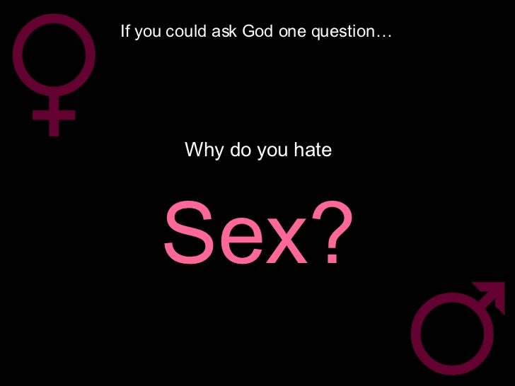 If you could ask God one question… Why do you hate Sex?