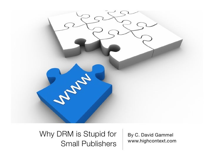 Why DRM is Stupid for   By C. David Gammel                         www.highcontext.com      Small Publishers