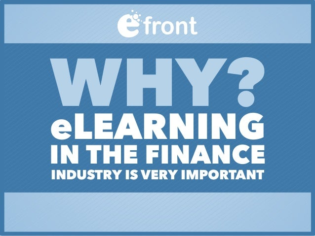 WHY?eLEARNING IN THE FINANCE INDUSTRY IS VERY IMPORTANT