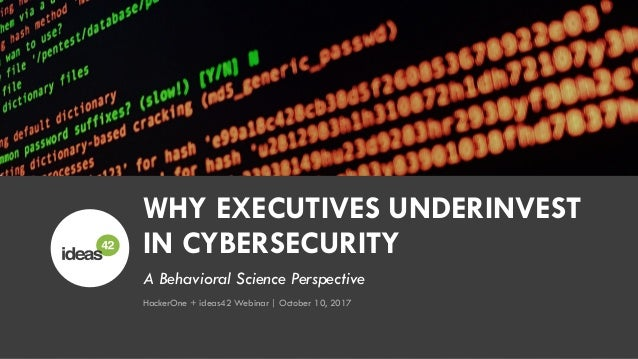 A Behavioral Science Perspective WHY EXECUTIVES UNDERINVEST IN CYBERSECURITY HackerOne + ideas42 Webinar | October 10, 2017