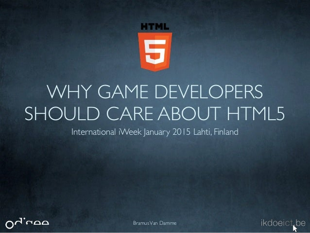 WHY GAME DEVELOPERS SHOULD CARE ABOUT HTML5 International iWeek January 2015 Lahti, Finland BramusVan Damme