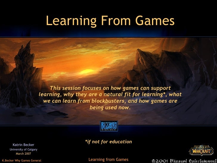 Learning From Games Katrin Becker University of Calgary March 2007 This session focuses on how games can support learning,...