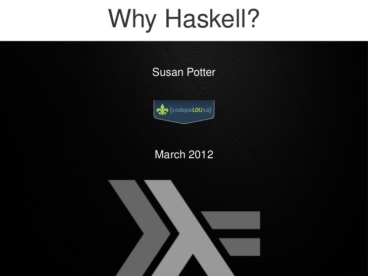 Why Haskell?   Susan Potter   March 2012