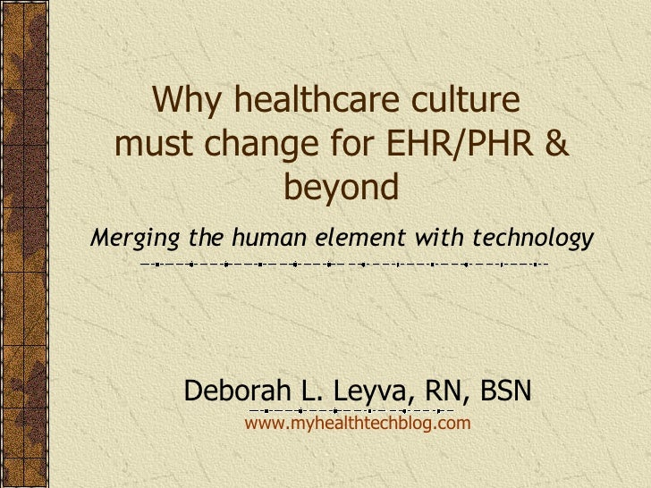 Why healthcare culture  must change for EHR/PHR & beyond Merging the human element with technology Deborah L. Leyva, RN, B...