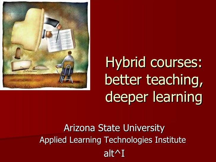 Hybrid courses: better teaching, deeper learning Arizona State University Applied Learning Technologies Institute   alt^I