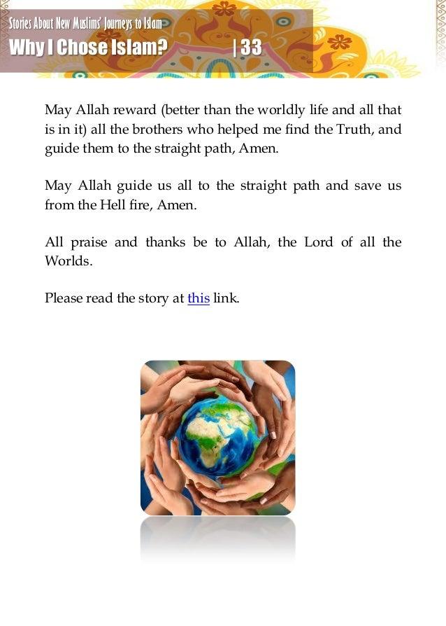 why i chose islam Asalam alaykum wa rahmatou allah wa barakatouh (peace be with you) http:// wwwyoutubecom/user/islammyway2012 my story why i.