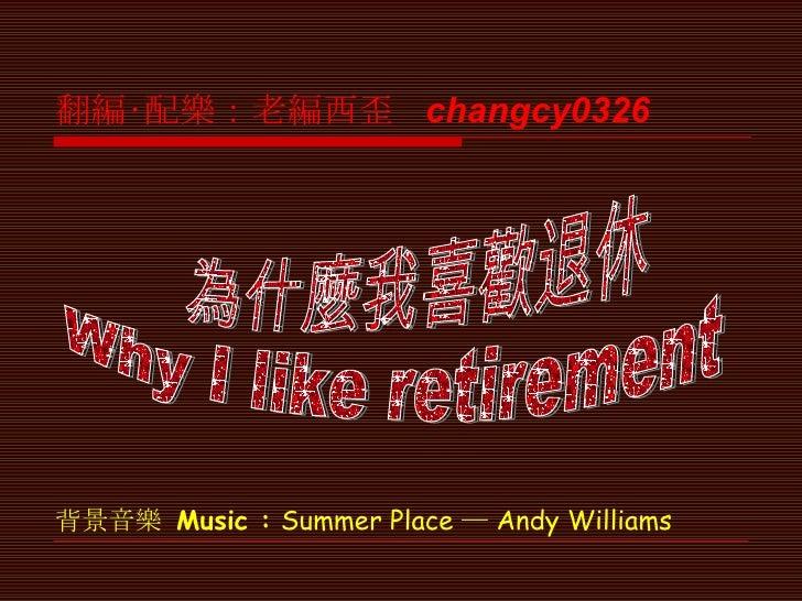 背景音樂  Music  :   Summer Place ─ Andy Williams 為什麼我喜歡退休 Why I like retirement  翻編‧配樂:老編西歪  changcy0326