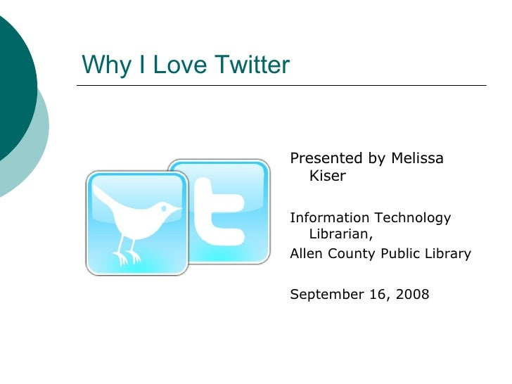 Why I Love Twitter <ul><li>Presented by Melissa Kiser </li></ul><ul><li>Information Technology Librarian, </li></ul><ul><l...