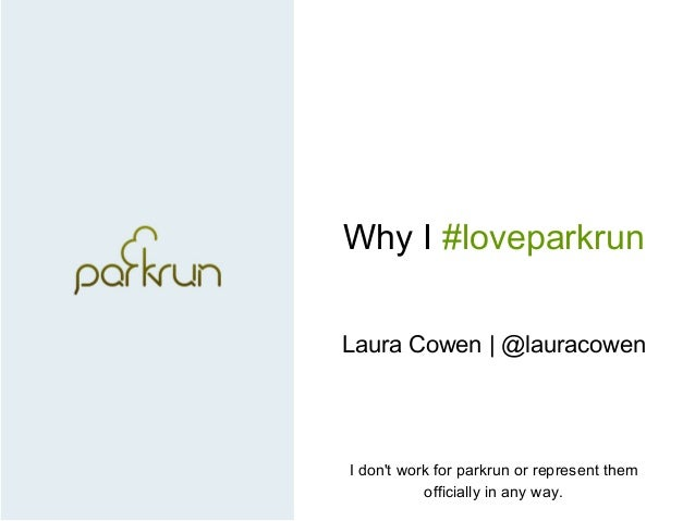 Why I #loveparkrun Laura Cowen | @lauracowen I don't work for parkrun or represent them officially in any way.