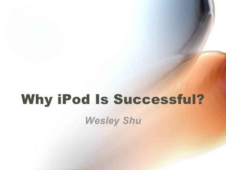 Why iPod Is Successful? Wesley Shu