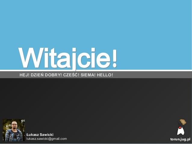 Witajcie!Witajcie!HEJ! DZIEŃ DOBRY! CZEŚĆ! SIEMA! HELLO! torun.jug.pl Łukasz Sawicki lukasz.sawicki@gmail.com