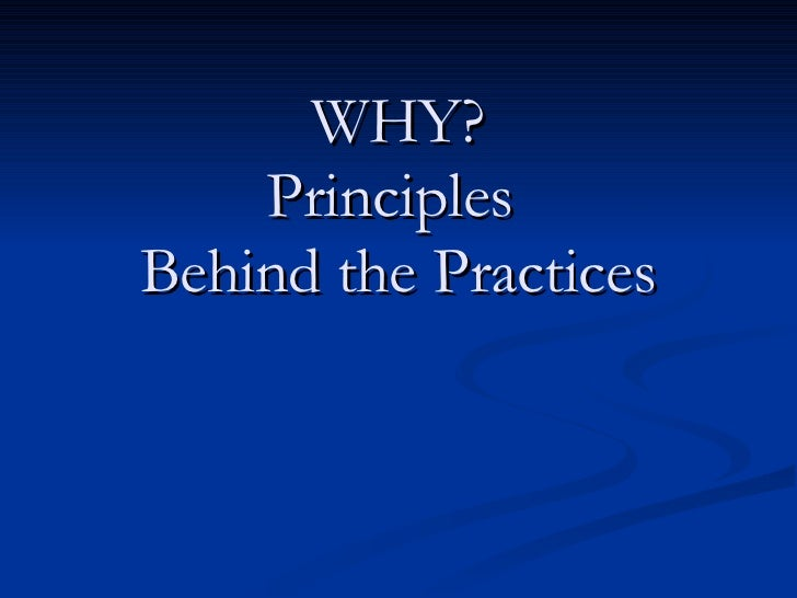 WHY? Principles  Behind the Practices