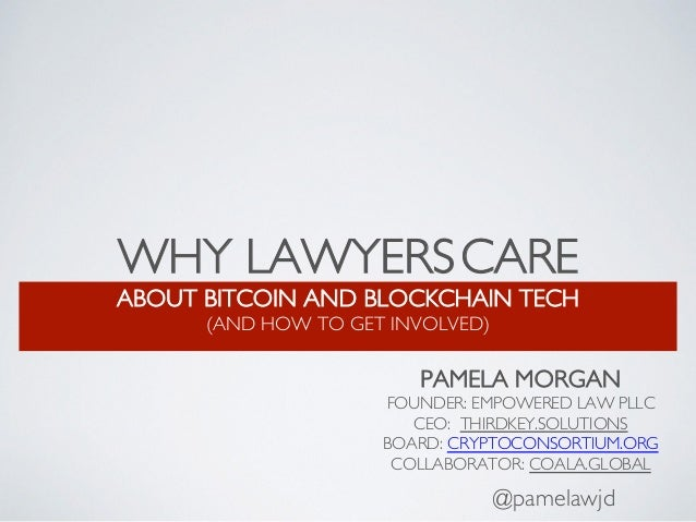 WHY LAWYERSCARE ABOUT BITCOIN AND BLOCKCHAIN TECH (AND HOW TO GET INVOLVED) @pamelawjd PAMELA MORGAN FOUNDER: EMPOWERED LA...
