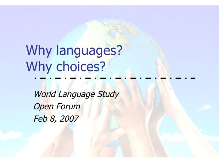 Why languages? Why choices? World Language Study Open Forum  Feb 8, 2007