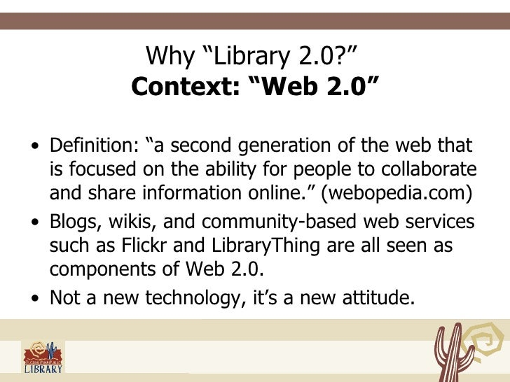 """Why """"Library 2.0?""""  Context: """"Web 2.0"""" <ul><li>Definition: """"a second generation of the web that is focused on the ability ..."""
