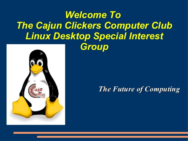 Welcome To  The Cajun Clickers Computer Club Linux Desktop Special Interest Group <ul><li>The Future of Computing </li></ul>