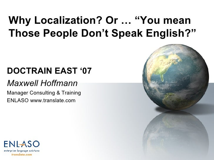 "Why Localization? Or … ""You mean Those People Don't Speak English?""  DOCTRAIN EAST '07 Maxwell Hoffmann Manager Consulting..."