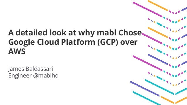A detailed look at why mabl Chose Google Cloud Platform (GCP) over AWS James Baldassari Engineer @mablhq