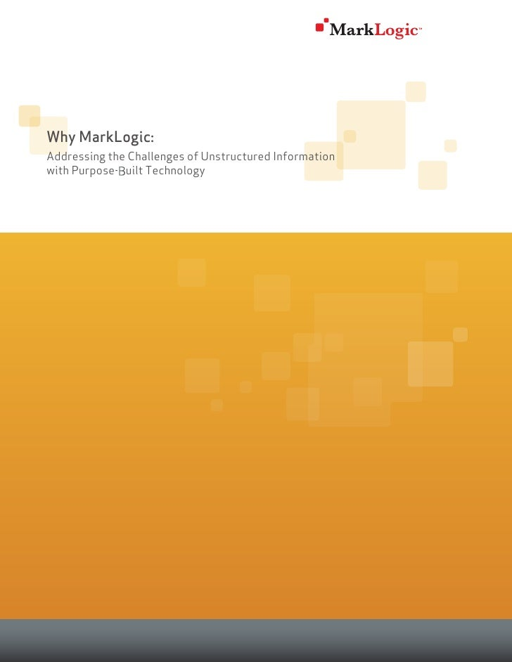 Why MarkLogic:Addressing the Challenges of Unstructured Informationwith Purpose-built Technology             B