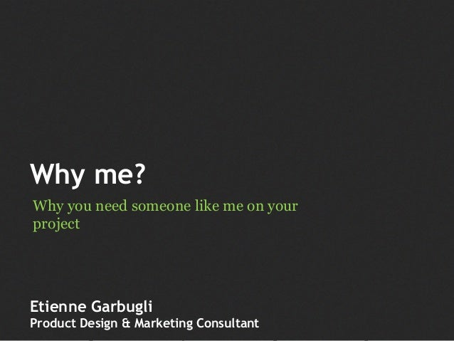 Why me? Why you need someone like me on your project Etienne Garbugli Product Design & Marketing Consultant