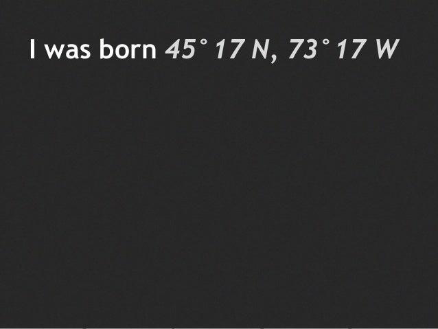 I was born 45°17 N, 73°17 W