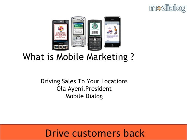 Drive customers back What is Mobile Marketing ? Driving Sales To Your Locations Ola Ayeni,President Mobile Dialog