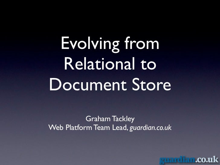 Evolving from Relational toDocument Store           Graham TackleyWeb Platform Team Lead, guardian.co.uk