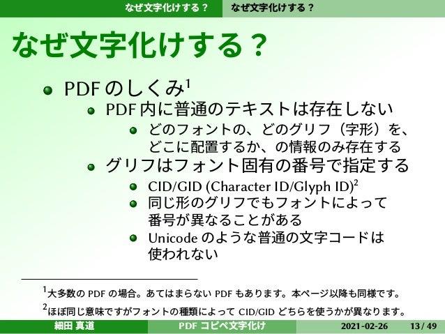 なぜ文字化けする? なぜ文字化けする? なぜ文字化けする? PDFのしくみ1 PDF 内に普通のテキストは存在しない どのフォントの、どのグリフ(字形)を、 どこに配置するか、の情報のみ存在する グリフはフォント固有の番号で指定する CID/G...