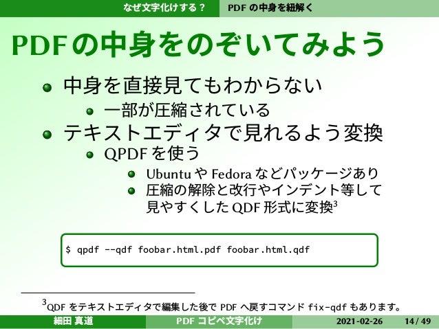なぜ文字化けする? PDF の中身を紐解く PDFの中身をのぞいてみよう 中身を直接見てもわからない 一部が圧縮されている テキストエディタで見れるよう変換 QPDF を使う Ubuntu や Fedora などパッケージあり 圧縮の解除と改行...