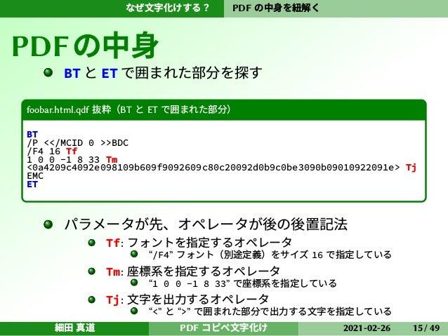 なぜ文字化けする? PDF の中身を紐解く PDFの中身 BT と ET で囲まれた部分を探す foobar.html.qdf 抜粋(BT と ET で囲まれた部分) BT /P <</MCID 0 >>BDC /F4 16 Tf 1 0 0 ...