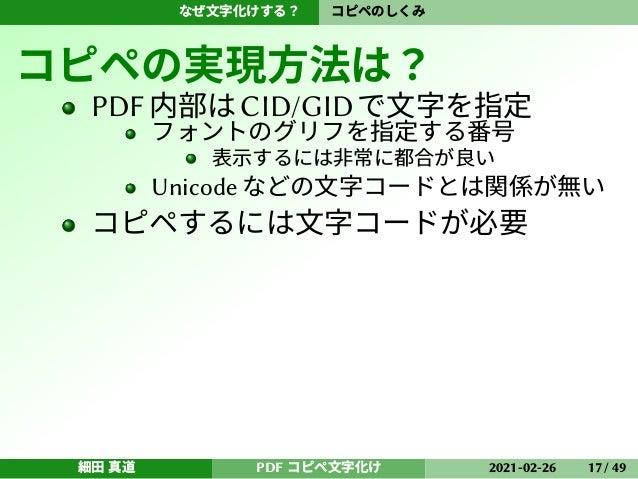 なぜ文字化けする? コピペのしくみ コピペの実現方法は? PDF内部はCID/GIDで文字を指定 フォントのグリフを指定する番号 表示するには非常に都合が良い Unicode などの文字コードとは関係が無い コピペするには文字コードが必要 細田...