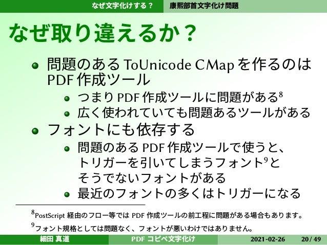 なぜ文字化けする? 康熙部首文字化け問題 なぜ取り違えるか? 問題のあるToUnicode CMapを作るのは PDF作成ツール つまり PDF 作成ツールに問題がある8 広く使われていても問題あるツールがある フォントにも依存する 問題のある...