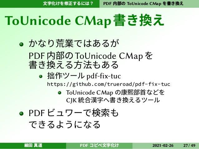 文字化けを修正するには? PDF 内部の ToUnicode CMap を書き換え ToUnicode CMap書き換え かなり荒業ではあるが PDF内部のToUnicode CMapを 書き換える方法もある 拙作ツール pdf-fix-tuc...