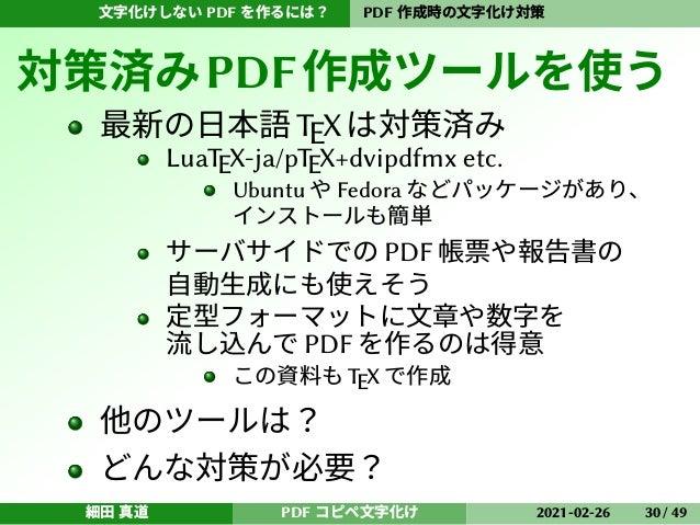 文字化けしない PDF を作るには? PDF 作成時の文字化け対策 対策済みPDF作成ツールを使う 最新の日本語TEXは対策済み LuaTEX-ja/pTEX+dvipdfmx etc. Ubuntu や Fedora などパッケージがあり、 ...