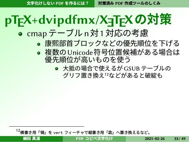 文字化けしない PDF を作るには? 対策済み PDF 作成ツールのしくみ pTEX+dvipdfmx/XETEXの対策 cmapテーブルn対1対応の考慮 康熙部首ブロックなどの優先順位を下げる 複数のUnicode符号位置候補がある場合は 優...