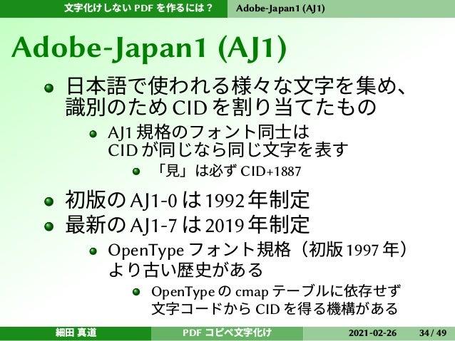 文字化けしない PDF を作るには? Adobe-Japan1 (AJ1) Adobe-Japan1 (AJ1) 日本語で使われる様々な文字を集め、 識別のためCIDを割り当てたもの AJ1 規格のフォント同士は CID が同じなら同じ文字を表...
