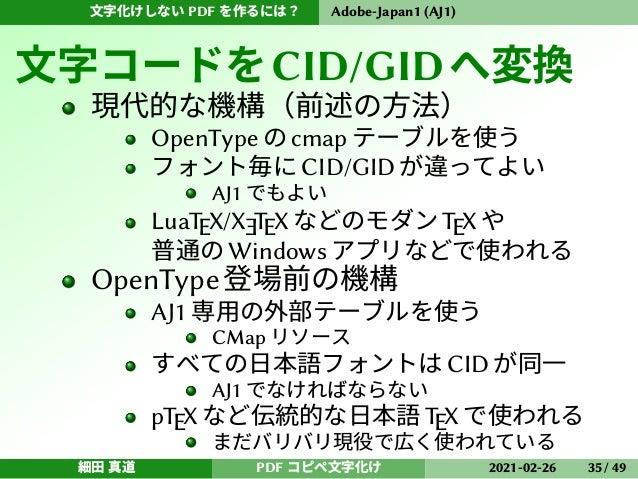 文字化けしない PDF を作るには? Adobe-Japan1 (AJ1) 文字コードをCID/GIDへ変換 現代的な機構(前述の方法) OpenType の cmap テーブルを使う フォント毎に CID/GID が違ってよい AJ1 でもよ...