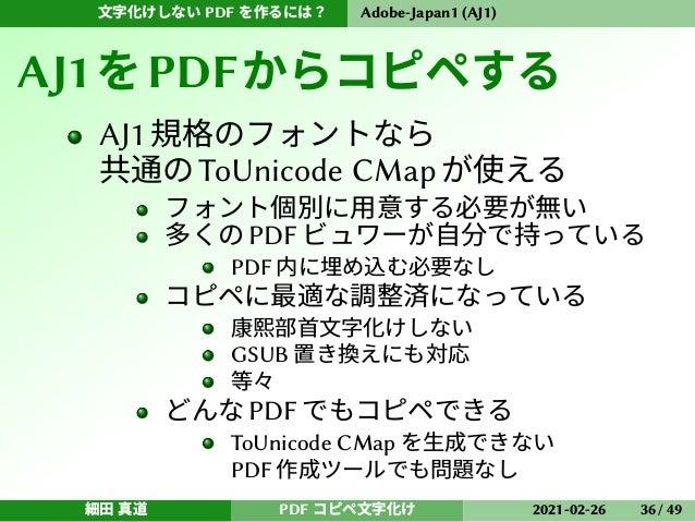 文字化けしない PDF を作るには? Adobe-Japan1 (AJ1) AJ1をPDFからコピペする AJ1規格のフォントなら 共通のToUnicode CMapが使える フォント個別に用意する必要が無い 多くの PDF ビュワーが自分で持...