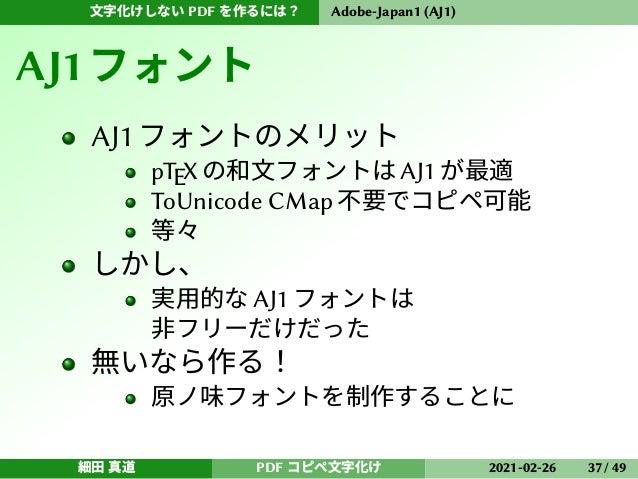 文字化けしない PDF を作るには? Adobe-Japan1 (AJ1) AJ1フォント AJ1フォントのメリット pTEX の和文フォントは AJ1 が最適 ToUnicode CMap 不要でコピペ可能 等々 しかし、 実用的な AJ1 ...