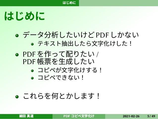 はじめに はじめに データ分析したいけどPDFしかない テキスト抽出したら文字化けした! PDFを作って配りたい / PDF帳票を生成したい コピペが文字化けする! コピペできない! これらを何とかします! 細田 真道 PDF コピペ文字化け ...