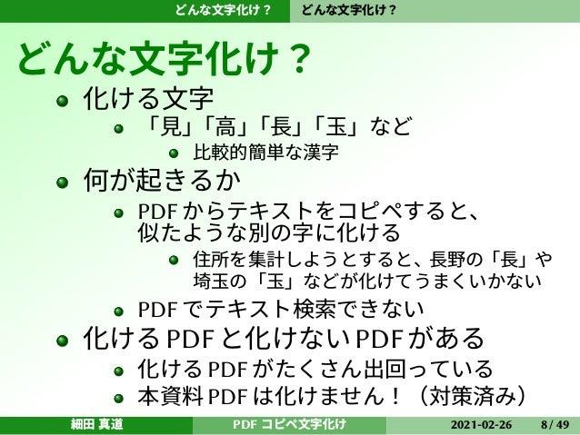どんな文字化け? どんな文字化け? どんな文字化け? 化ける文字 「見」 「高」 「長」 「玉」など 比較的簡単な漢字 何が起きるか PDF からテキストをコピペすると、 似たような別の字に化ける 住所を集計しようとすると、長野の「長」や 埼玉...