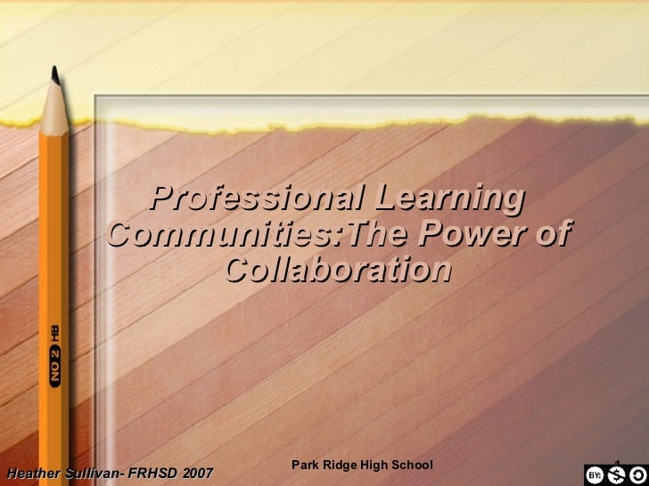 Professional Learning Communities:The Power of Collaboration Heather Sullivan- FRHSD 2007