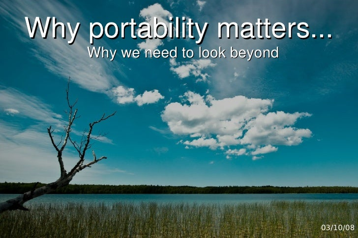 Why portability matters...      Why we need to look beyond                                       03/10/08