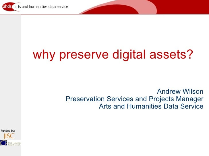 why preserve digital assets? <ul><li>Andrew Wilson Preservation Services and Projects Manager Arts and Humanities Data Ser...